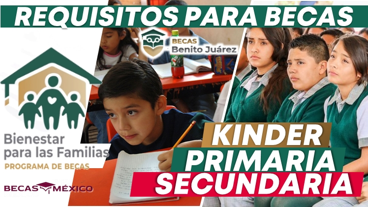 REQUISITOS PARA OBTENER BECAS PARA EL BIENESTAR DE LAS FAMILIAS; KINDER, PRIMARIA Y SECUNDARIA, MEDIO SUPERIOR Y UNIVERSITARIOS.